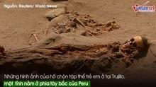 Cận cảnh nấm mộ tập thể trẻ em lớn nhất thế giới ở Peru