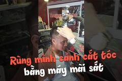 Rùng mình cảnh cắt tóc bằng máy mài sắt