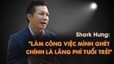 Shark Hưng: 'Làm công việc mình ghét chính là lãng phí tuổi trẻ'