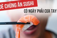 Dè chừng ăn sushi, có ngày phải cưa tay