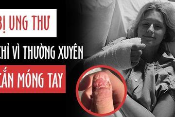 Bị ung thư vì thói quen cắn móng tay