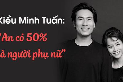 """Kiều Minh Tuấn: """"An Nguy có 50% là người phụ nữ"""""""