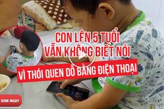 Bé trai 5 tuổi vẫn không biết nói chỉ vì mẹ dỗ bằng...điện thoại