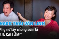 """Shark Thái Vân Linh: """"Phụ nữ lấy chồng sớm là quá sai lầm"""""""