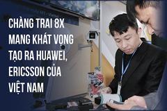 Chàng kỹ sư 8X và khát vọng tạo ra những Huawei, Ericsson của Việt Nam