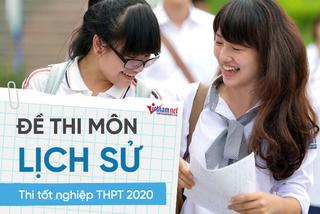 Đề thi môn Lịch sử thi tốt nghiệp THPT 2020: Khó đạt điểm cao
