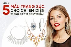 Gợi ý 5 mẫu trang sức cho chị em diện trong dịp Tết Nguyên Đán