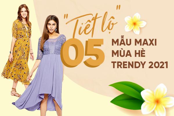 """""""Tiết lộ"""" 5 mẫu maxi mùa hè trendy 2021"""