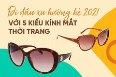 Đi đầu xu hướng hè 2021 với 5 kiểu kính mắt thời trang