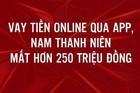 Bị lừa 252,5 triệu đồng khi vay tiền nhanh qua app ở Hà Nội